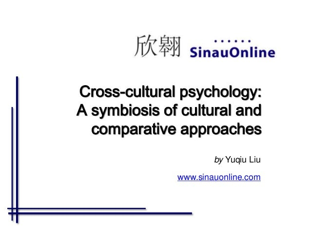 Cross-cultural psychology: A symbiosis of cultural and comparative approaches by Yuqiu Liu www.sinauonline.com