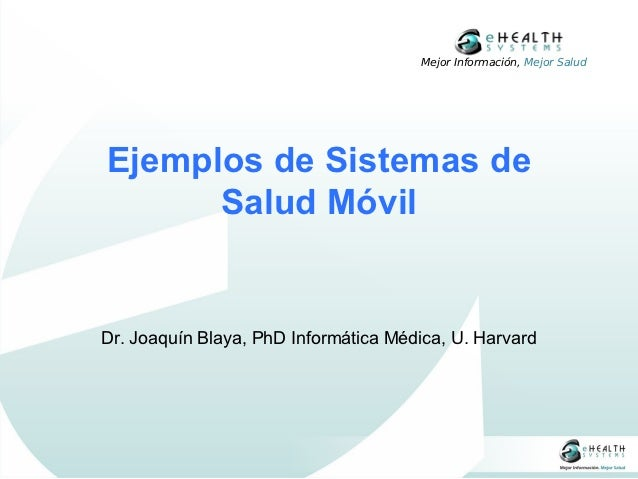Mejor Información, Mejor SaludEjemplos de Sistemas de      Salud MóvilDr. Joaquín Blaya, PhD Informática Médica, U. Harvard