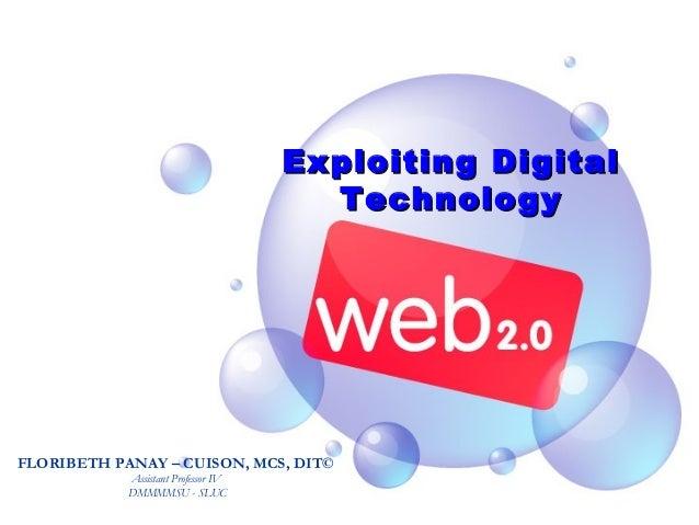Exploiting DigitalExploiting Digital TechnologyTechnology FLORIBETH PANAY – CUISON, MCS, DIT© Assistant Professor IV DMMMM...