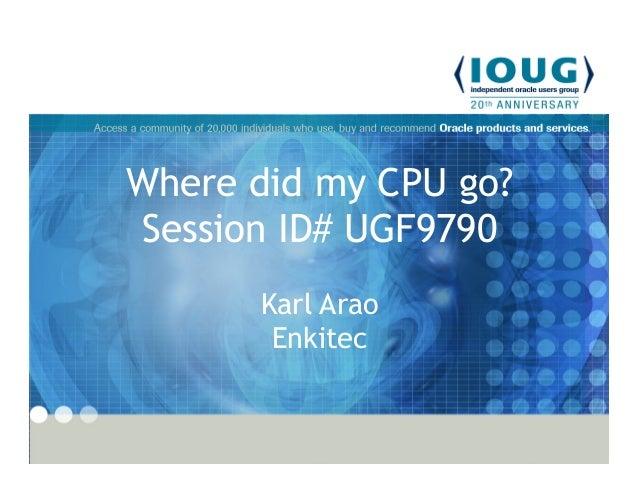 Where did my CPU go? Session ID# UGF9790 Karl Arao Enkitec