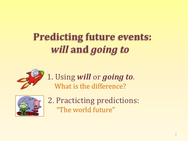 Predicting future events:   will and going to  1. Using will or going to.    What is the difference?   2. Practicting pred...
