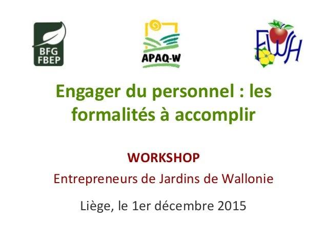Engager du personnel : les formalités à accomplir WORKSHOP Entrepreneurs de Jardins de Wallonie Liège, le 1er décembre 2015