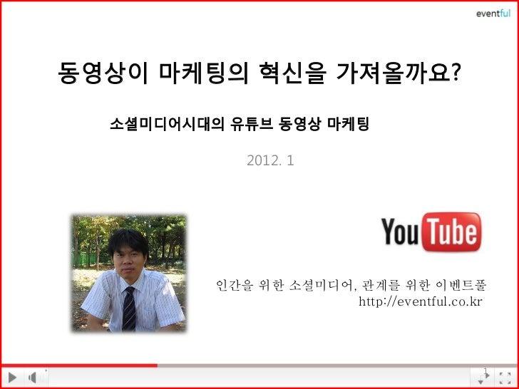 동영상이 마케팅의 혁신을 가져올까요?  소셜미디어시대의 유튜브 동영상 마케팅             2012. 1          인간을 위한 소셜미디어, 관계를 위한 이벤트풀                       ht...