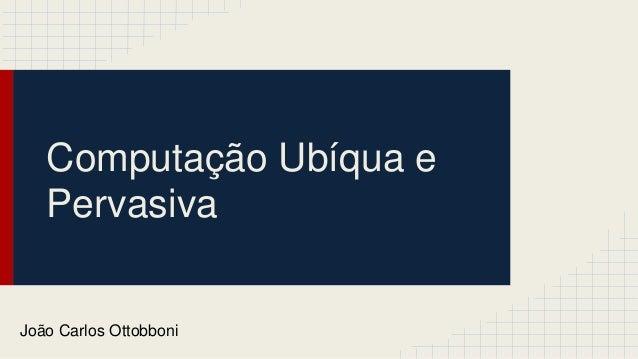 Computação Ubíqua e Pervasiva João Carlos Ottobboni