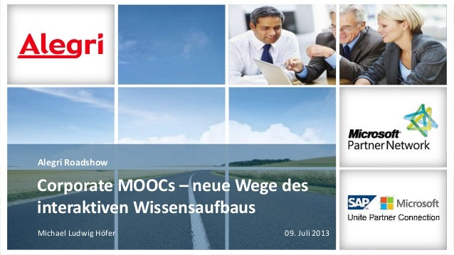 Alegri Roadshow Michael Ludwig Höfer 09. Juli 2013 Corporate MOOCs – neue Wege des interaktiven Wissensaufbaus