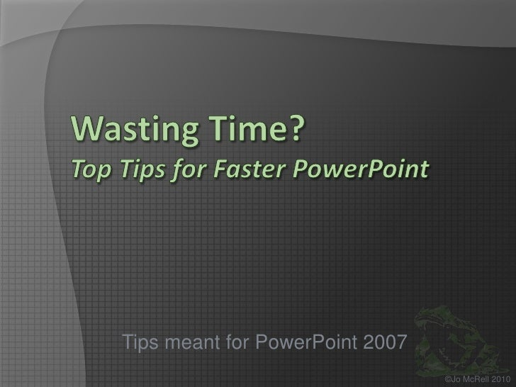 Wasting Time?Top Tips for Faster PowerPoint<br />Tips meant for PowerPoint 2007<br />