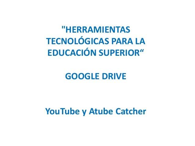"""""""HERRAMIENTAS TECNOLÓGICAS PARA LA EDUCACIÓN SUPERIOR"""" GOOGLE DRIVE  YouTube y Atube Catcher"""