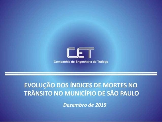 EVOLUÇÃO DOS ÍNDICES DE MORTES NO TRÂNSITO NO MUNICÍPIO DE SÃO PAULO Dezembro de 2015