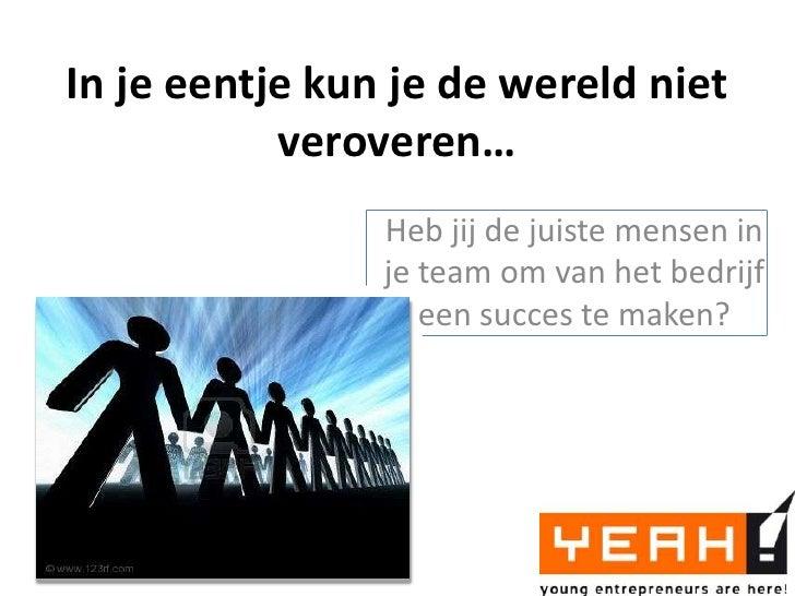 In je eentje kun je de wereld niet veroveren…<br />Heb jij de juiste mensen in je team om van het bedrijf een succes te ma...