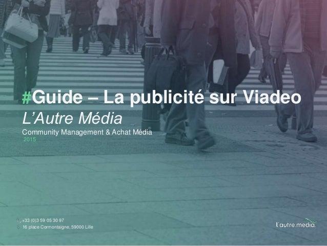 #Guide – La publicité sur Viadeo L'Autre Média Community Management & Achat Média 2015 +33 (0)3 59 05 30 97 16 place Cormo...