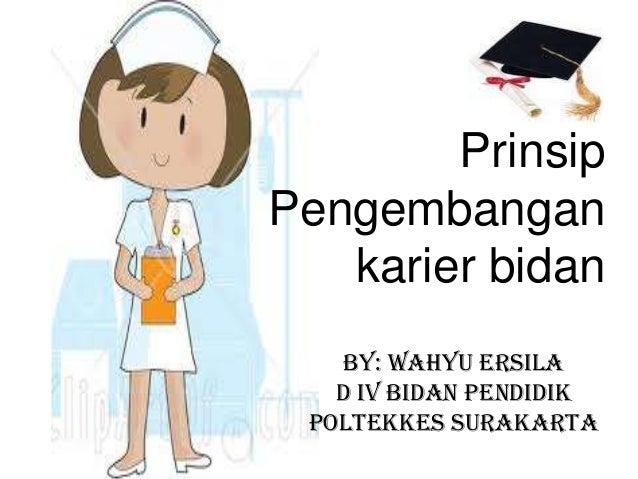 Prinsip Pengembangan karier bidan By: WAHYU ERSILA D IV BIDAN PENDIDIK POLTEKKES SURAKARTA