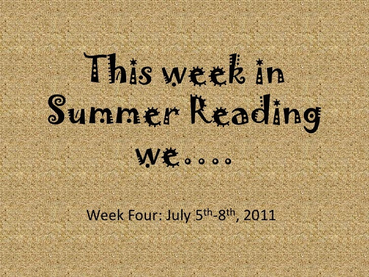This week in Summer Reading we….<br />Week Four: July 5th-8th, 2011<br />
