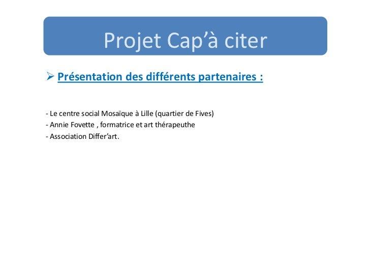 Projet Cap'à citer   Présentation des différents partenaires :- Le centre social Mosaïque à Lille (quartier de Fives)- Ann...