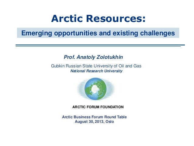 Prof. Anatoly Zolotukhin Arctic Resources: Arctic Business Forum Round Table August 30, 2013, Oslo Emerging opportunities ...