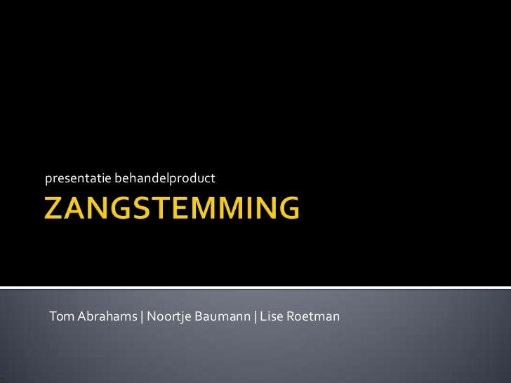 ZANGSTEMMING<br />presentatie behandelproduct<br />Tom Abrahams | NoortjeBaumann | Lise Roetman<br />