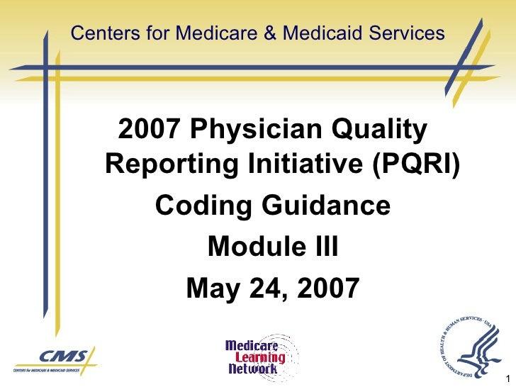 Centers for Medicare & Medicaid Services <ul><li>2007 Physician Quality Reporting Initiative (PQRI) </li></ul><ul><li>Codi...