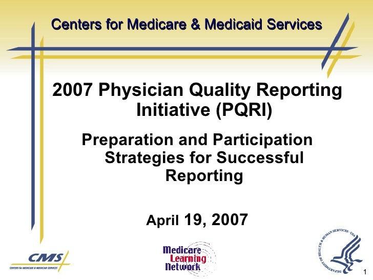 Centers for Medicare & Medicaid Services <ul><li>2007 Physician Quality Reporting Initiative (PQRI) </li></ul><ul><li>Prep...