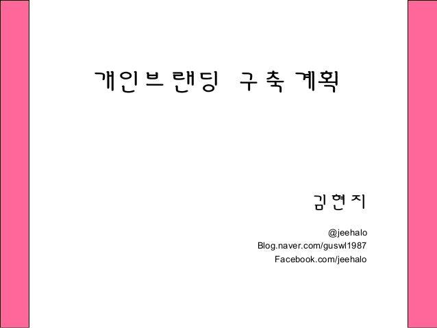 개인브랜딩 구축계획 김현지 @jeehalo Blog.naver.com/guswl1987 Facebook.com/jeehalo