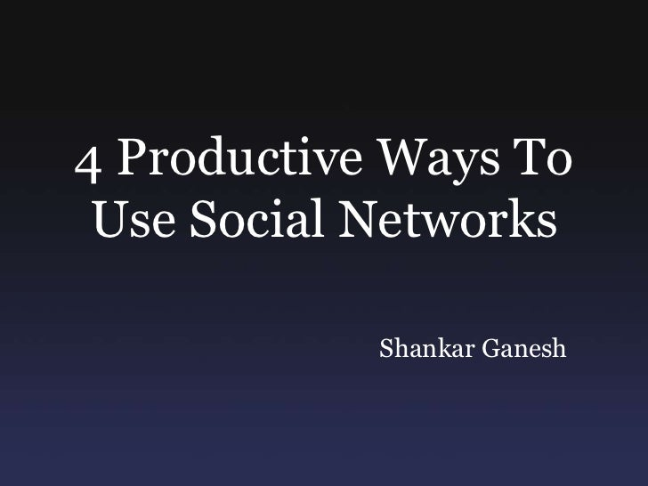4 Productive Ways To Use Social Networks<br />Shankar Ganesh<br />