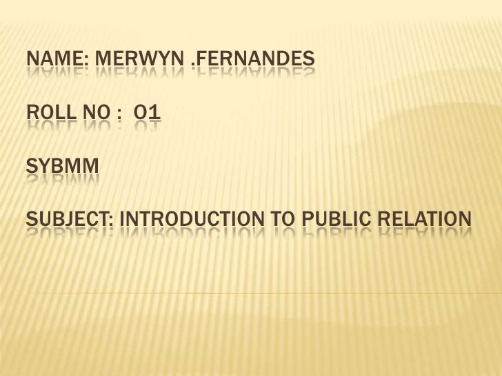 NAME: MERWYN .FERNANDESROLL NO :  O1SYBMMSUBJECT: INTRODUCTION TO PUBLIC RELATION<br />