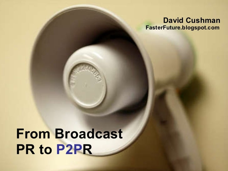From Broadcast  PR to  P2P R David Cushman  FasterFuture.blogspot.com