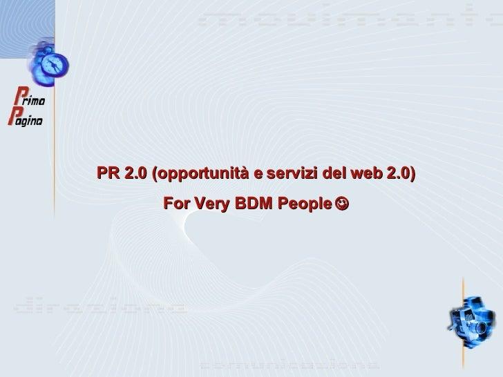 PR 2.0 (opportunità e servizi del web 2.0) For Very BDM People  