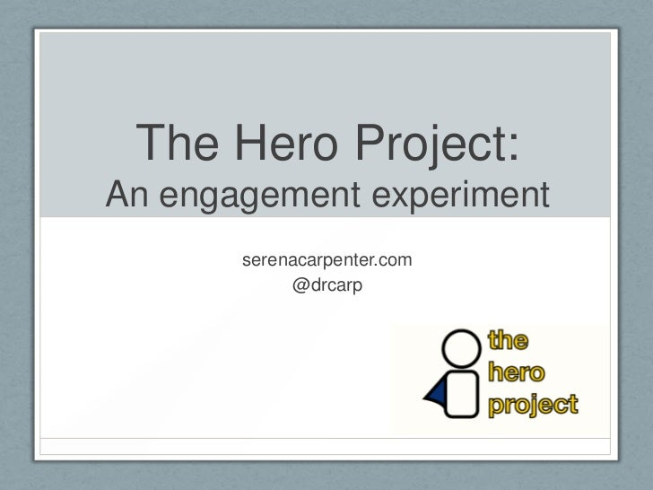 The Hero Project:An engagement experiment       serenacarpenter.com            @drcarp