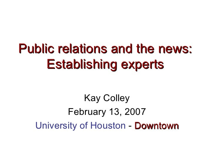 Public relations and the news:  Establishing experts   Kay Colley February 13, 2007 University of Houston  -  Downtown
