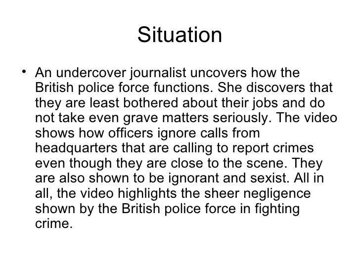 Situation <ul><li>An undercover journalist uncovers how the British police force functions. She discovers that they are le...
