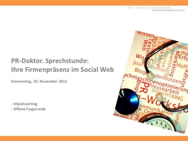PR-Doktor. Sprechstunde:Ihre Firmenpräsenz im Social WebDonnerstag, 10. November 2011- Impulsvortrag- Offene Fragerunde