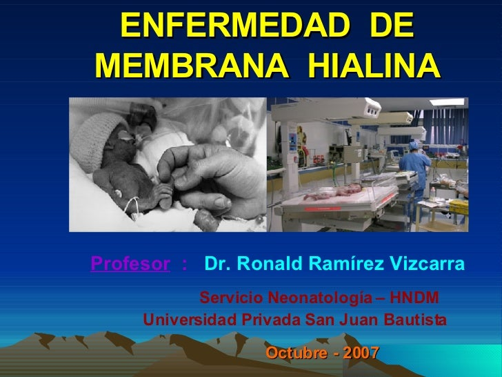 ENFERMEDAD  DE MEMBRANA  HIALINA Profesor   :   Dr. Ronald Ramírez Vizcarra   Servicio Neonatología – HNDM    Universidad ...