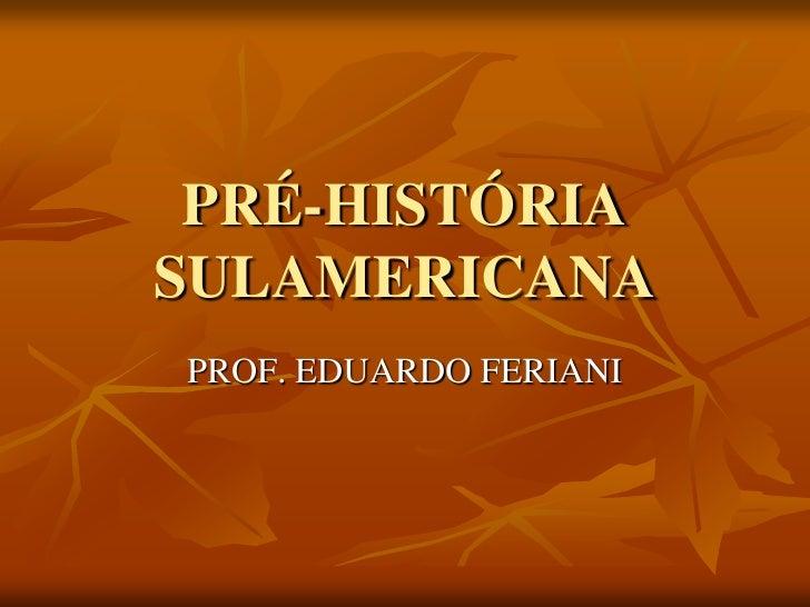 PRÉ-HISTÓRIASULAMERICANAPROF. EDUARDO FERIANI