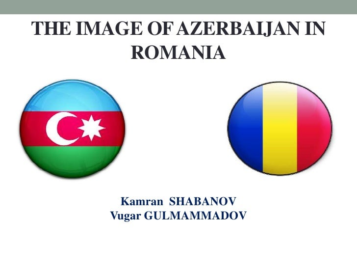 THE IMAGE OF AZERBAIJAN IN        ROMANIA       Kamran SHABANOV      Vugar GULMAMMADOV