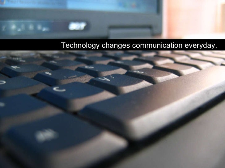technology changes communication Living in the 21st century, can you escape the purview of technology technology has invested our lives in a million different ways we are dependent.