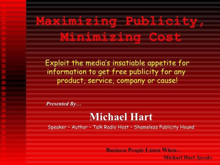 Maximizing Publicity, Minimizing Cost Presented By… Michael Hart Speaker – Author – Talk Radio Host – Shameless Publicity ...