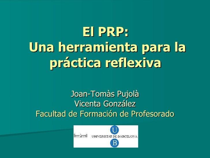 El PRP:  Una herramienta para la práctica reflexiva   Joan-Tomàs Pujolà Vicenta González Facultad de Formación de Profesor...