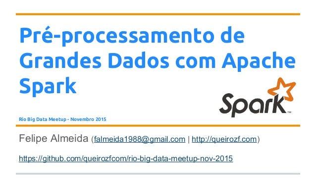 Pré-processamento de Grandes Dados com Apache Spark Rio Big Data Meetup - Novembro 2015 Felipe Almeida (falmeida1988@gmail...
