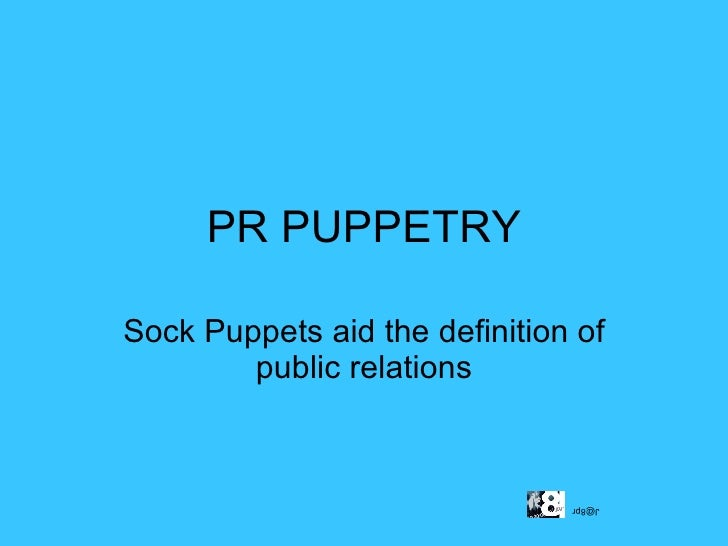 PR PUPPETRY Sock Puppets aid the definition of public relations [email_address]