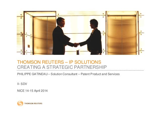 THOMSON REUTERS – IP SOLUTIONS CREATING A STRATEGIC PARTNERSHIP PHILIPPE GATINEAU – Solution Consultant – Patent Product a...