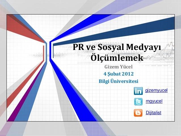 PR ve Sosyal Medyayı    Ölçümlemek        Gizem Yücel       4 Şubat 2012     Bilgi Üniversitesi                          g...