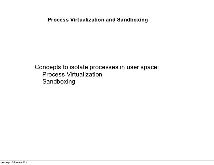 Process Virtualization and Sandboxing                         Concepts to isolate processes in user space:                ...