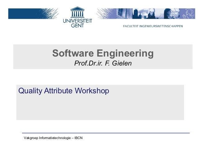 Software Engineering                                Prof.Dr.ir. F. GielenQuality Attribute Workshop Vakgroep Informatietec...
