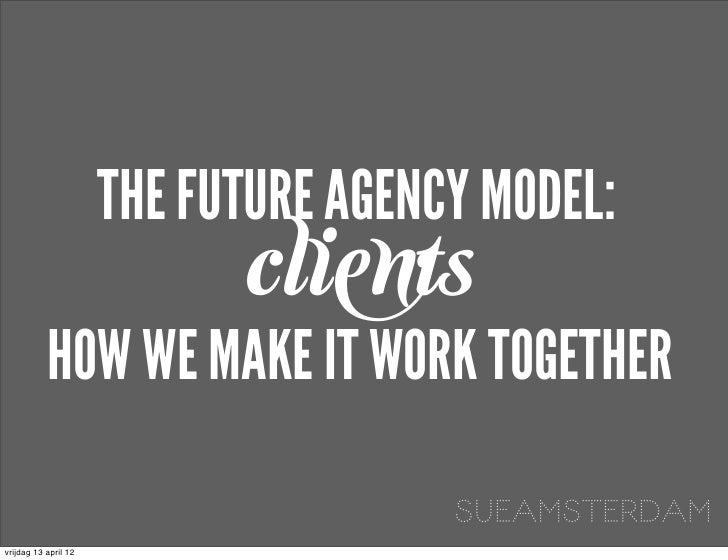 THE FUTURE AGENCY MODEL:                            clients           HOW WE MAKE IT WORK TOGETHER                        ...