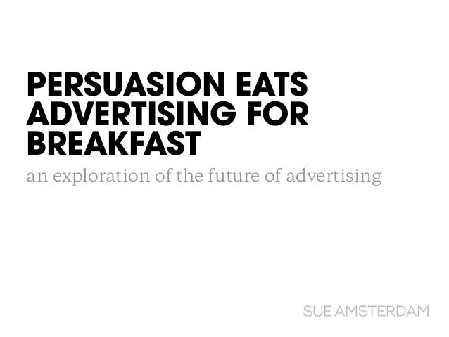 PERSUASION EATS ADVERTISING FOR BREAKFAST! an exploration of the future of advertising