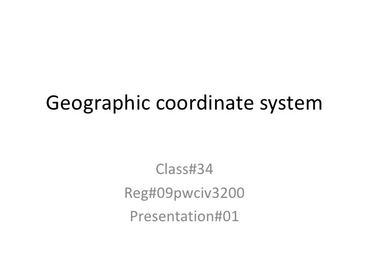 Geographic coordinate system            Class#34       Reg#09pwciv3200        Presentation#01