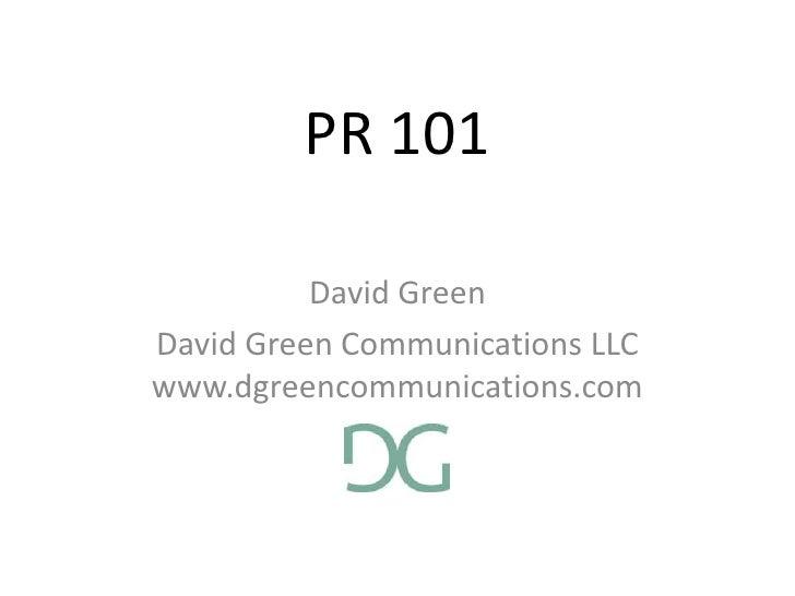 PR 101<br />David Green<br />David Green Communications LLCwww.dgreencommunications.com<br />