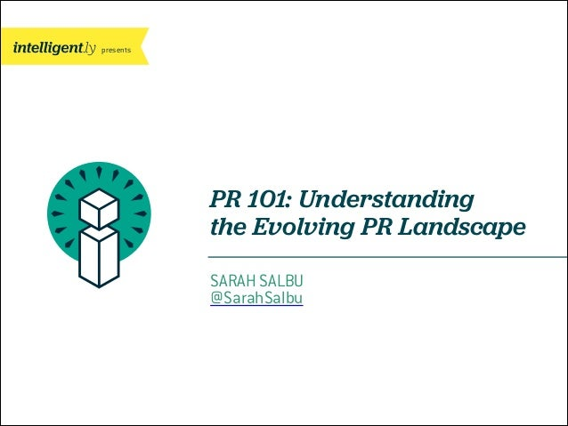 presents  PR 101: Understanding the Evolving PR Landscape SARAH SALBU @SarahSalbu