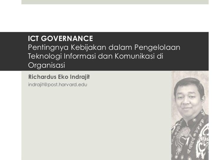 ICT GOVERNANCEPentingnya Kebijakan dalam PengelolaanTeknologi Informasi dan Komunikasi diOrganisasiRichardus Eko Indrajiti...