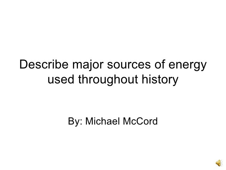 Describe major sources of energy used throughout history By: Michael McCord