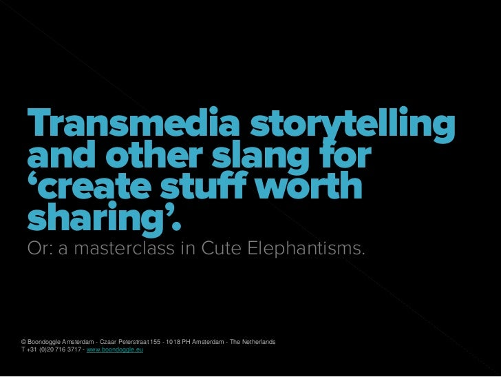 Transmedia storytelling  and other slang for  'create stuff worth  sharing'.  Or: a masterclass in Cute Elephantisms.    ©...
